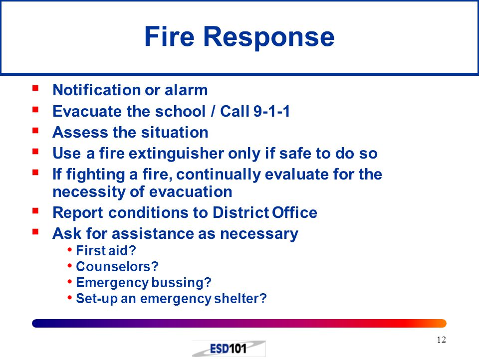 12 Fire Response  Notification or alarm  Evacuate the school / Call 9-1-1  Assess the situation  Use a fire extinguisher only if safe to do so  I