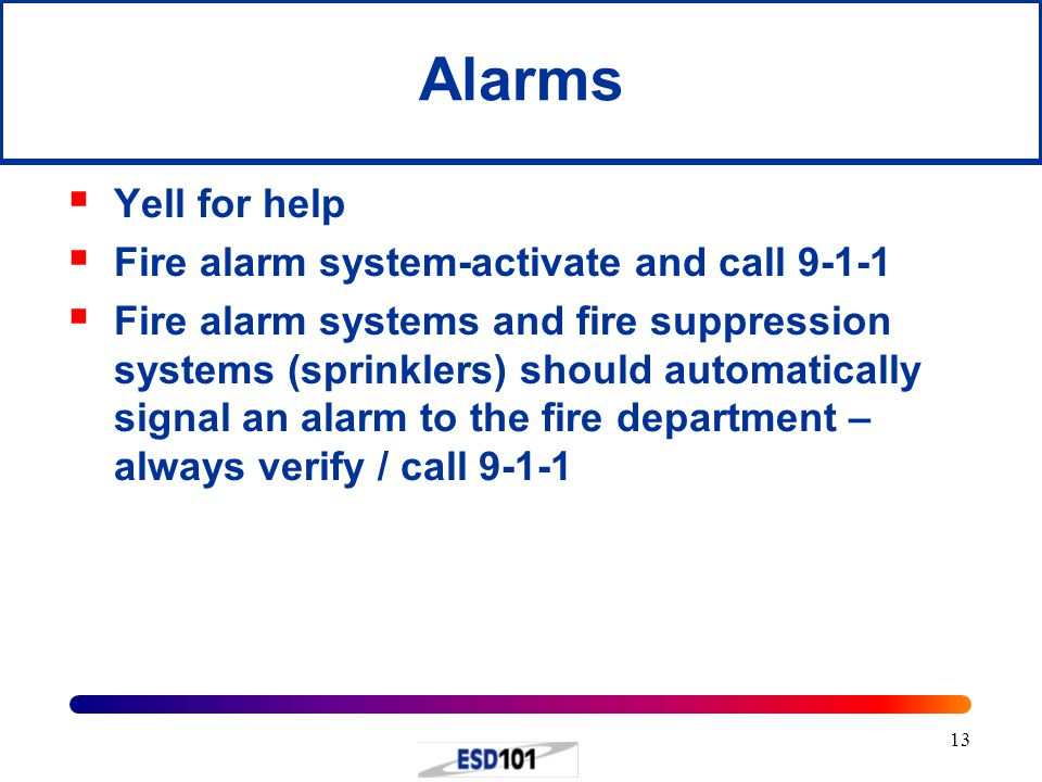 13 Alarms  Yell for help  Fire alarm system-activate and call 9-1-1  Fire alarm systems and fire suppression systems (sprinklers) should automatically signal an alarm to the fire department – always verify / call 9-1-1
