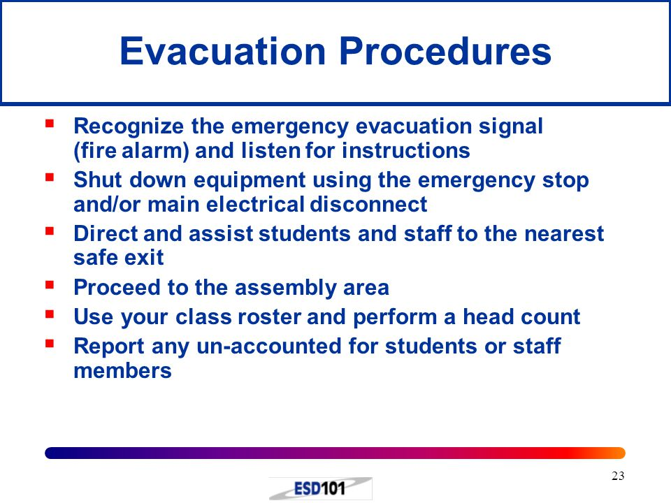 23 Evacuation Procedures  Recognize the emergency evacuation signal (fire alarm) and listen for instructions  Shut down equipment using the emergency stop and/or main electrical disconnect  Direct and assist students and staff to the nearest safe exit  Proceed to the assembly area  Use your class roster and perform a head count  Report any un-accounted for students or staff members