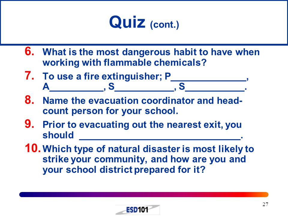 27 Quiz (cont.) 6. What is the most dangerous habit to have when working with flammable chemicals? 7. To use a fire extinguisher; P______________, A__