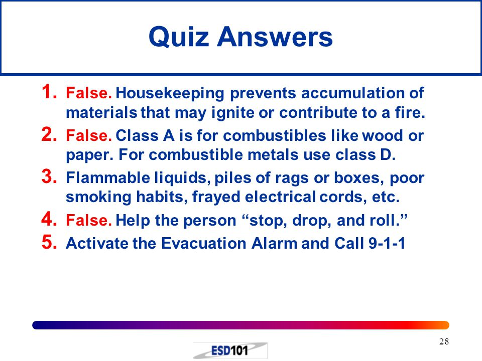 28 Quiz Answers 1. False. Housekeeping prevents accumulation of materials that may ignite or contribute to a fire. 2. False. Class A is for combustibl