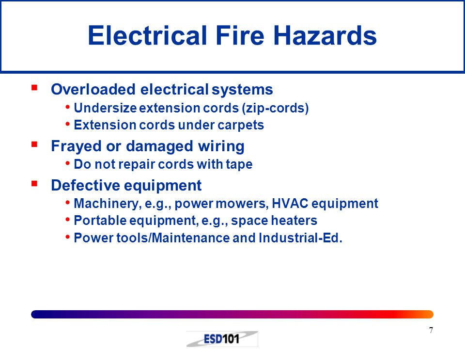 7 Electrical Fire Hazards  Overloaded electrical systems Undersize extension cords (zip-cords) Extension cords under carpets  Frayed or damaged wiring Do not repair cords with tape  Defective equipment Machinery, e.g., power mowers, HVAC equipment Portable equipment, e.g., space heaters Power tools/Maintenance and Industrial-Ed.