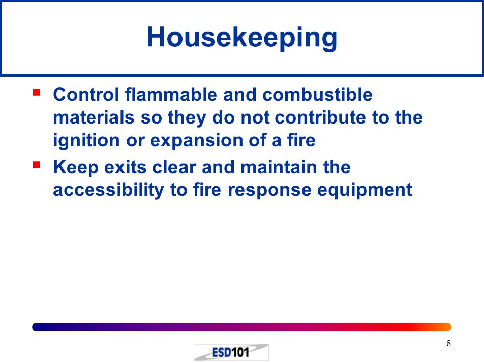 8 Housekeeping  Control flammable and combustible materials so they do not contribute to the ignition or expansion of a fire  Keep exits clear and maintain the accessibility to fire response equipment