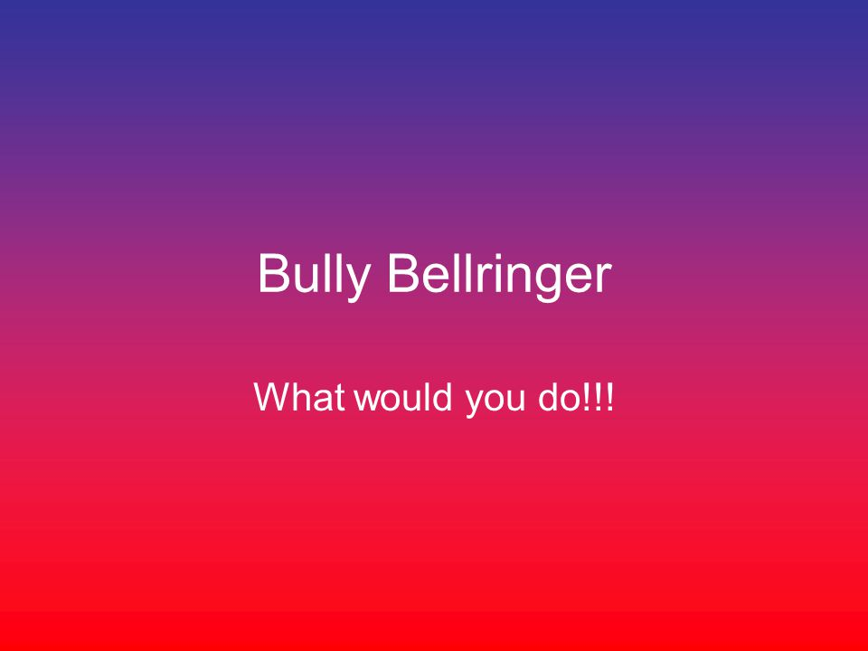 Bully Bellringer What would you do!!!