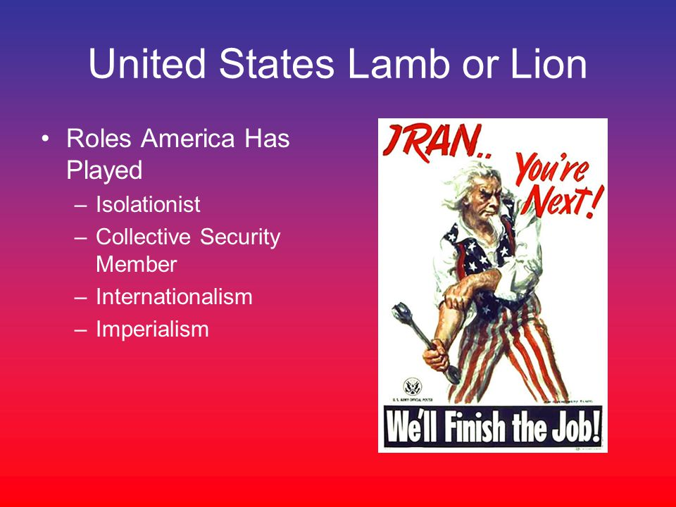 United States Lamb or Lion Roles America Has Played –Isolationist –Collective Security Member –Internationalism –Imperialism