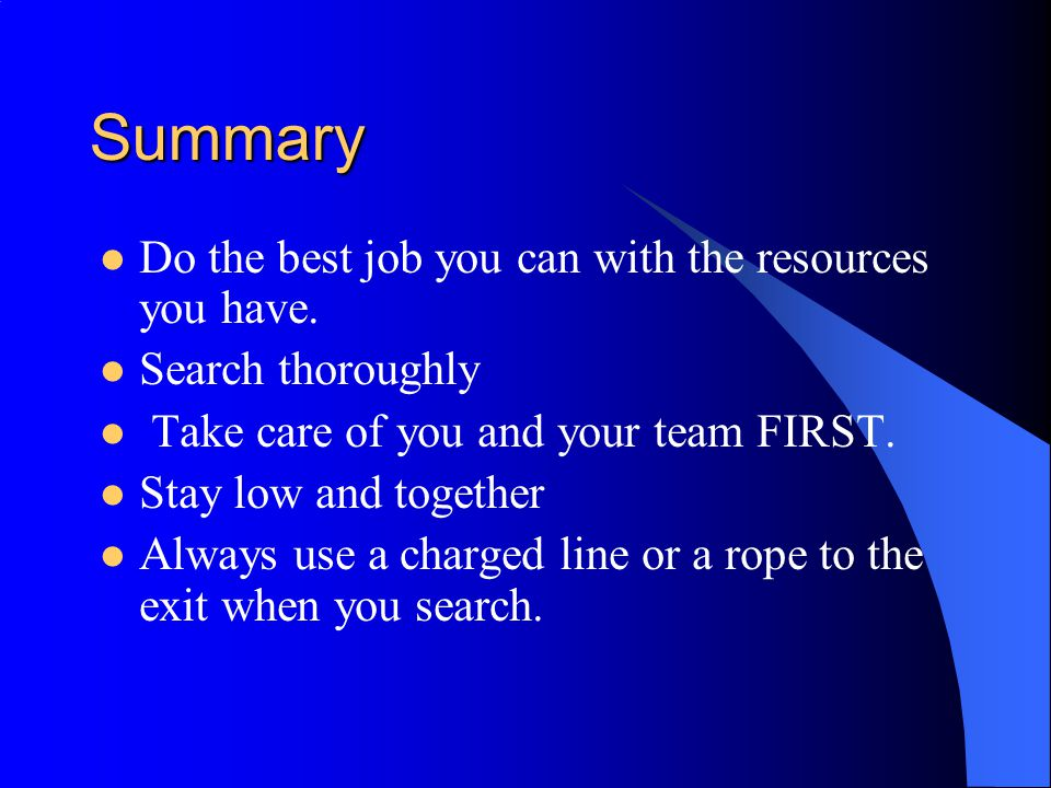 Summary Do the best job you can with the resources you have. Search thoroughly Take care of you and your team FIRST. Stay low and together Always use