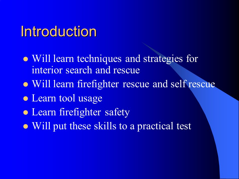 Equipment Needed for Search and Rescue Full personal protective clothing Self contained breathing apparatus Radio, forcible entry tool, flashlight A Partner Hose line or a safety rope to entry/exit door
