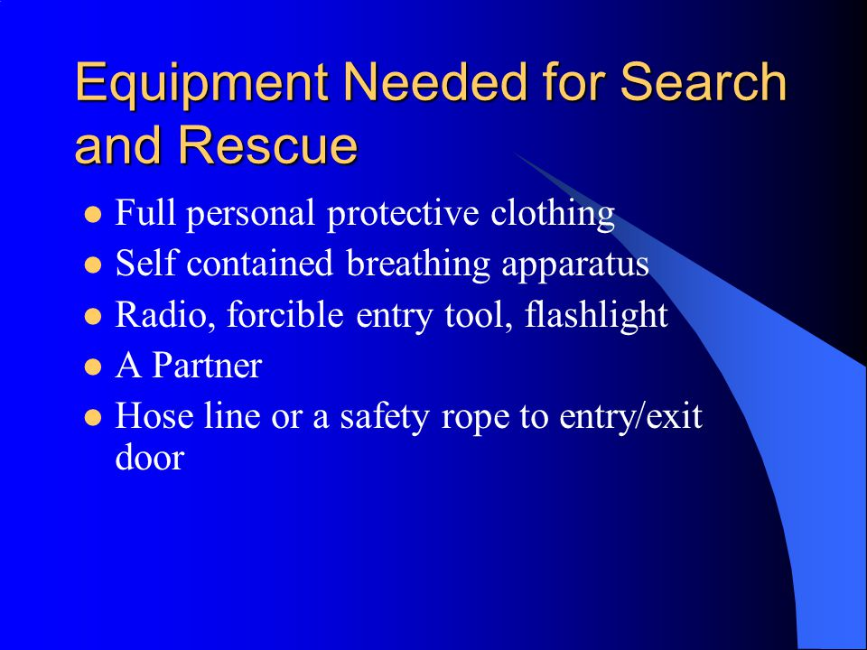 Equipment Needed for Search and Rescue Full personal protective clothing Self contained breathing apparatus Radio, forcible entry tool, flashlight A P