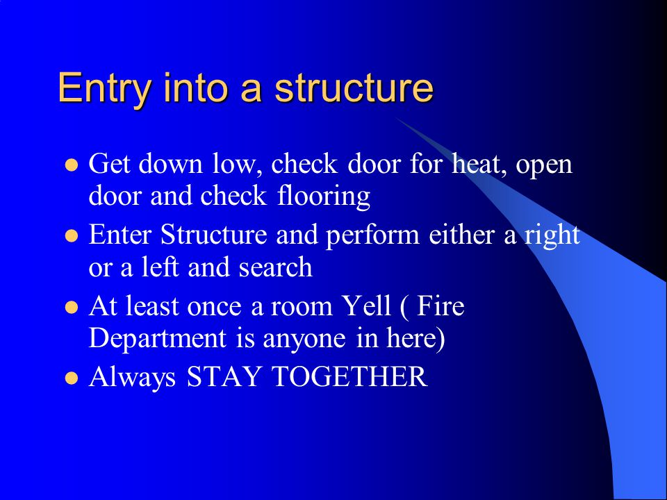 Entry into a structure Get down low, check door for heat, open door and check flooring Enter Structure and perform either a right or a left and search