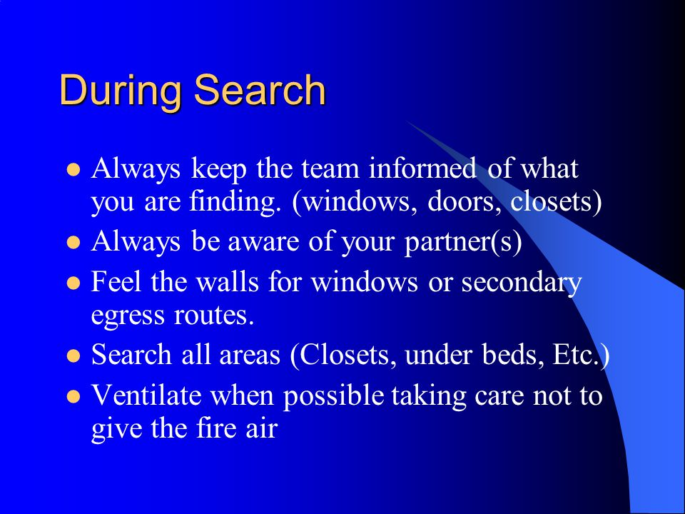 During Search Always keep the team informed of what you are finding. (windows, doors, closets) Always be aware of your partner(s) Feel the walls for w