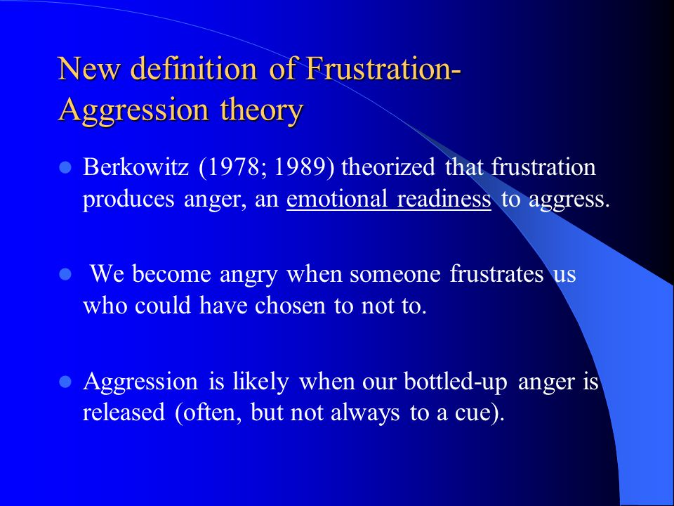 New definition of Frustration- Aggression theory Berkowitz (1978; 1989) theorized that frustration produces anger, an emotional readiness to aggress.