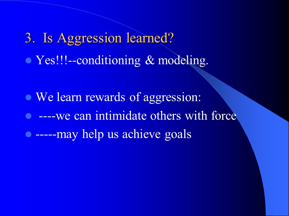 3.Is Aggression learned. Yes!!!--conditioning & modeling.