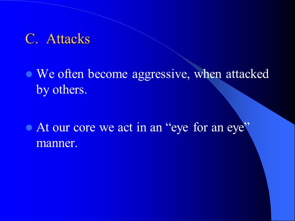 C.Attacks We often become aggressive, when attacked by others.