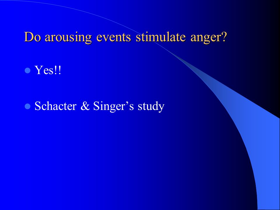 Do arousing events stimulate anger? Yes!! Schacter & Singer's study
