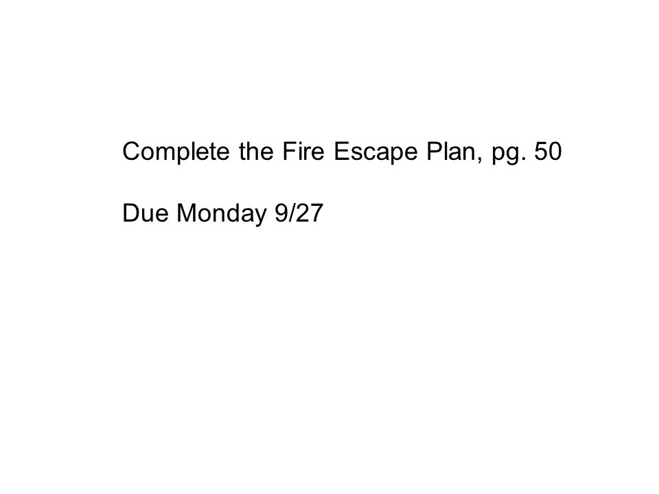Complete the Fire Escape Plan, pg. 50 Due Monday 9/27