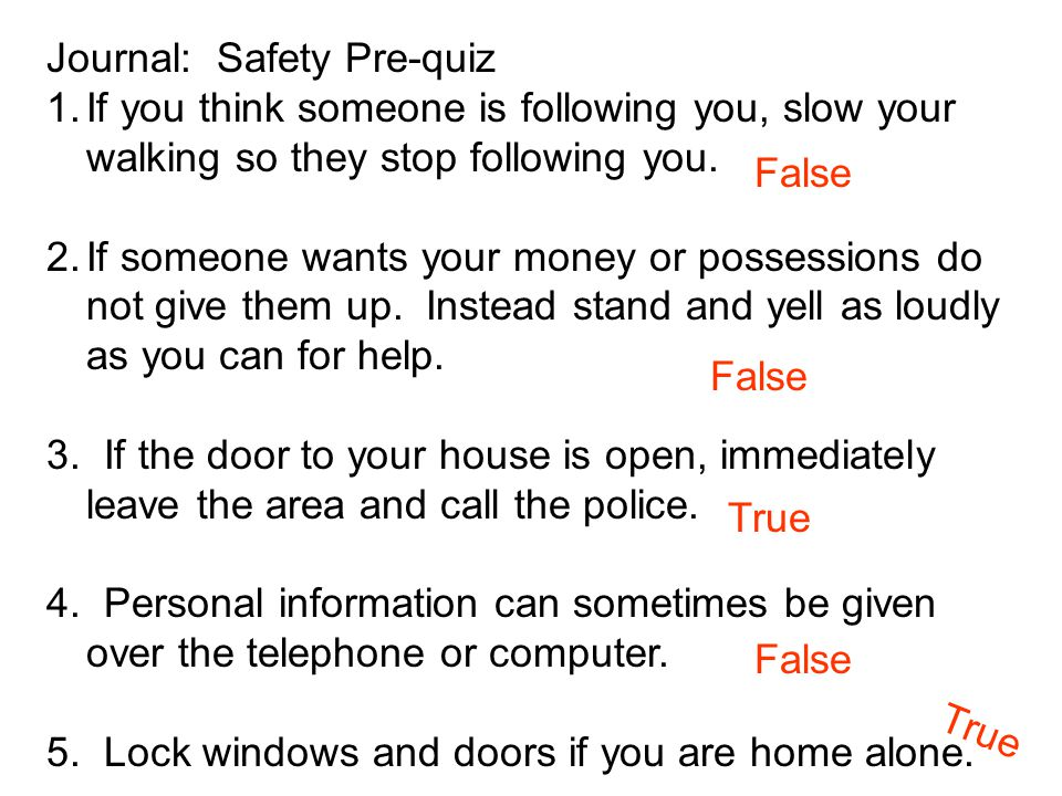Journal: Safety Pre-quiz 1.If you think someone is following you, slow your walking so they stop following you. 2.If someone wants your money or posse