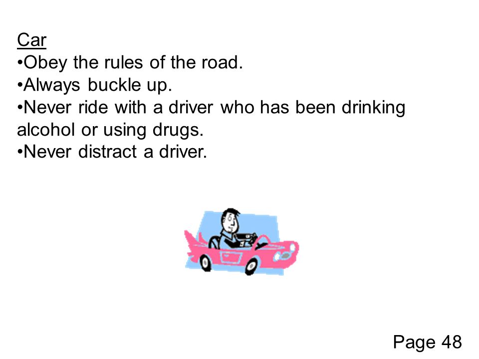 Car Obey the rules of the road. Always buckle up. Never ride with a driver who has been drinking alcohol or using drugs. Never distract a driver. Page