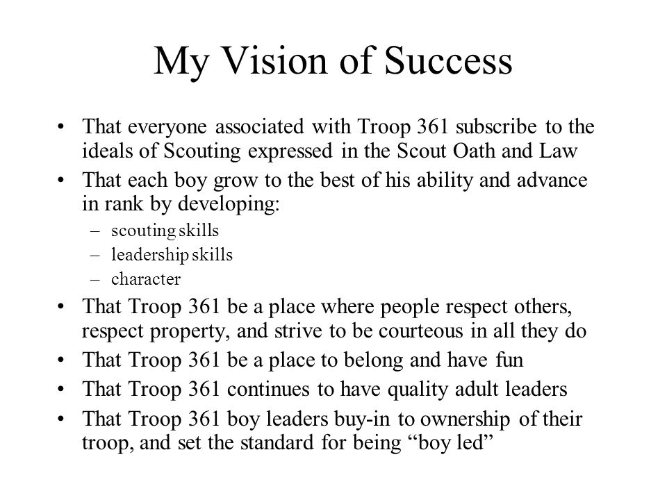 My Goals To have trained leaders – adults and boys To have a program that is created by the boys To be successful at integrating new scouts into the troop To have every scout achieve their goals for rank advancement To have a good program at every meeting and campout To have fun!