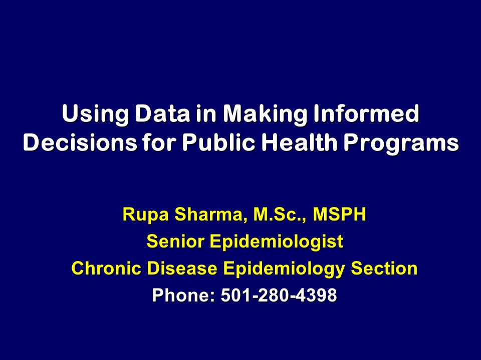 Using Data in Making Informed Decisions for Public Health Programs Rupa Sharma, M.Sc., MSPH Senior Epidemiologist Chronic Disease Epidemiology Section Phone: 501-280-4398