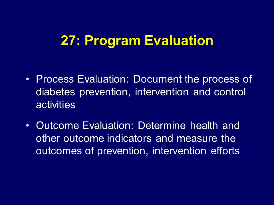 27: Program Evaluation Process Evaluation: Document the process of diabetes prevention, intervention and control activities Outcome Evaluation: Determine health and other outcome indicators and measure the outcomes of prevention, intervention efforts