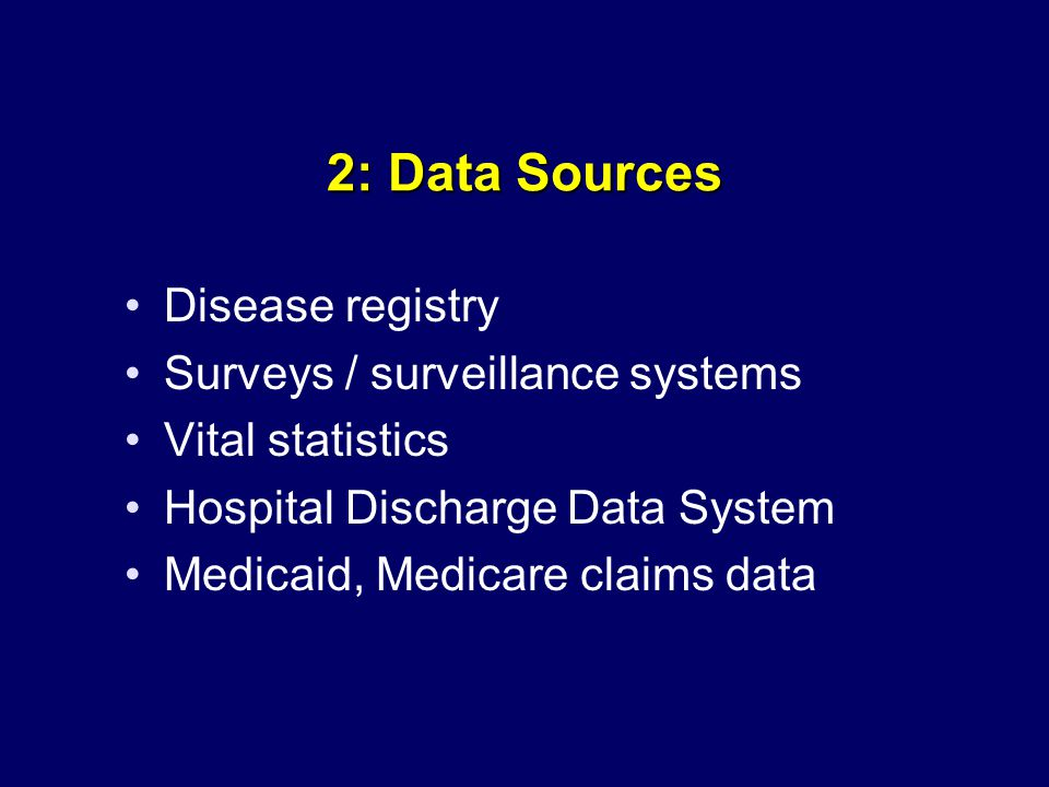 2: Data Sources Disease registry Surveys / surveillance systems Vital statistics Hospital Discharge Data System Medicaid, Medicare claims data
