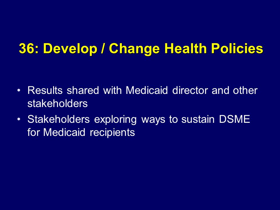 36: Develop / Change Health Policies Results shared with Medicaid director and other stakeholders Stakeholders exploring ways to sustain DSME for Medicaid recipients