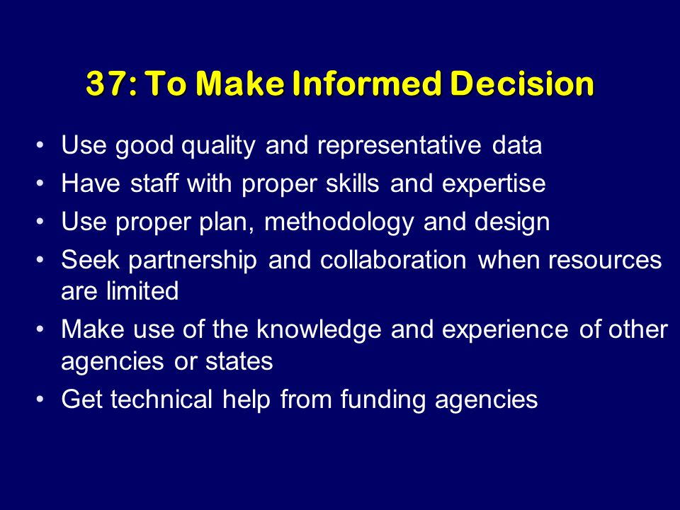 37: To Make Informed Decision Use good quality and representative data Have staff with proper skills and expertise Use proper plan, methodology and design Seek partnership and collaboration when resources are limited Make use of the knowledge and experience of other agencies or states Get technical help from funding agencies
