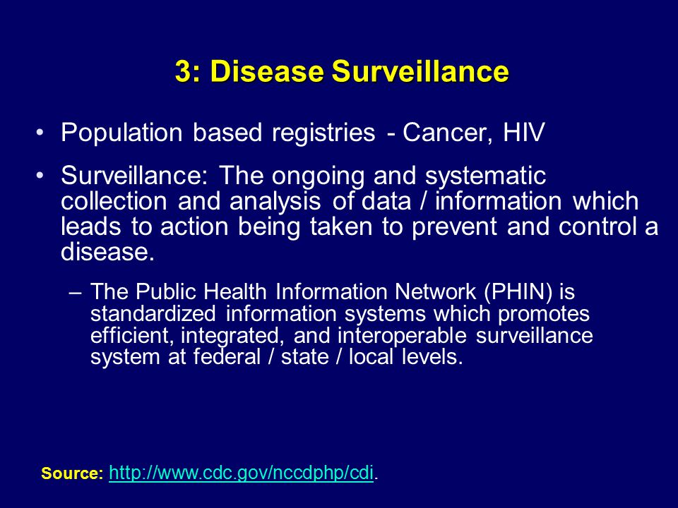 3: Disease Surveillance Population based registries - Cancer, HIV Surveillance: The ongoing and systematic collection and analysis of data / information which leads to action being taken to prevent and control a disease.