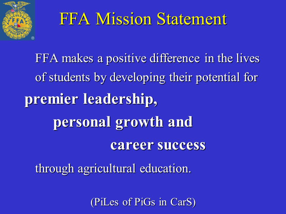 FFA Mission Statement FFA makes a positive difference in the lives of students by developing their potential for premier leadership, personal growth a