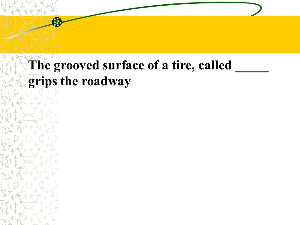 The grooved surface of a tire, called _____ grips the roadway