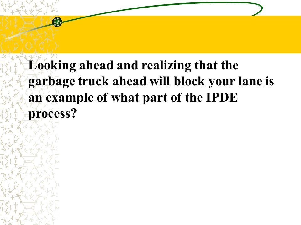 Looking ahead and realizing that the garbage truck ahead will block your lane is an example of what part of the IPDE process?