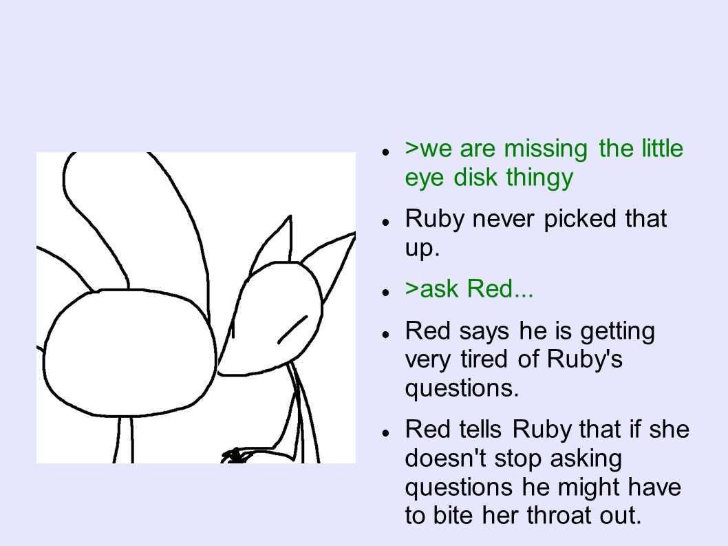 >we are missing the little eye disk thingy Ruby never picked that up. >ask Red... Red says he is getting very tired of Ruby's questions. Red tells Rub