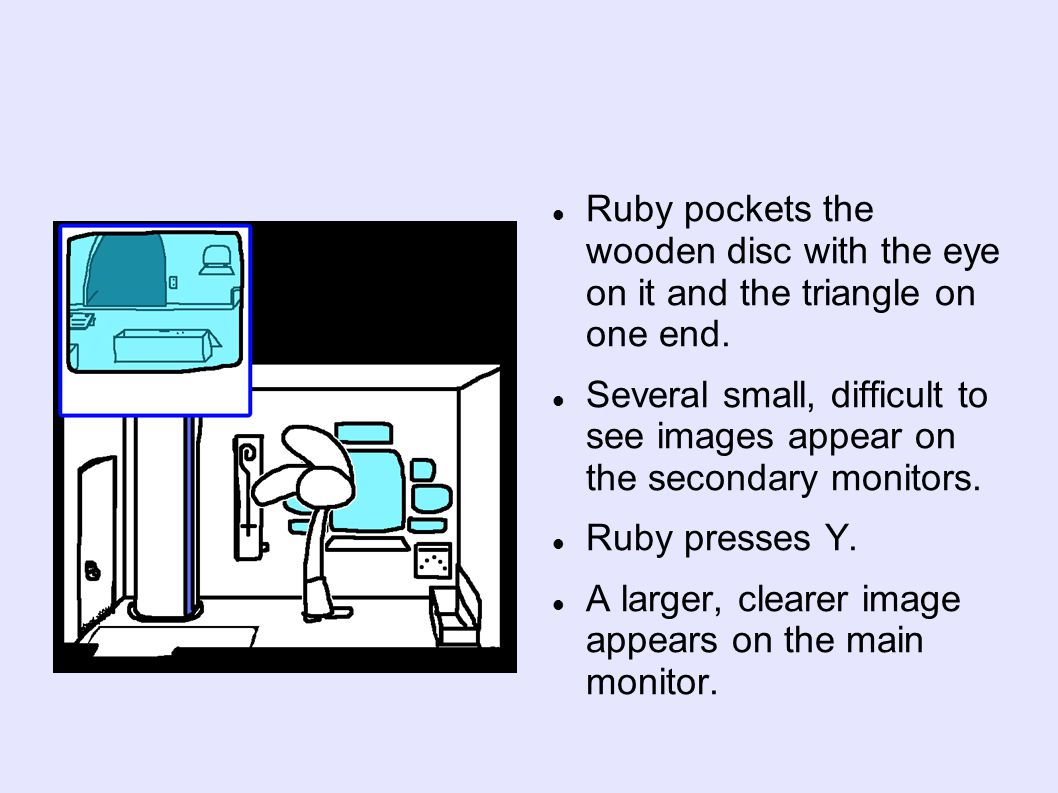 Ruby pockets the wooden disc with the eye on it and the triangle on one end. Several small, difficult to see images appear on the secondary monitors.