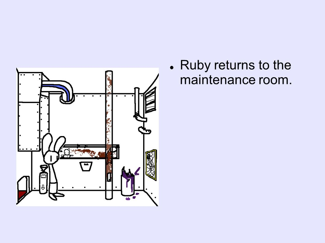 Ruby returns to the maintenance room.