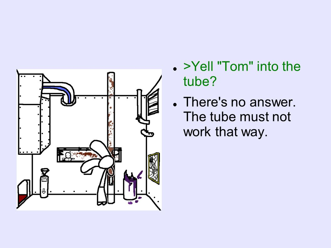>Yell Tom into the tube There s no answer. The tube must not work that way.