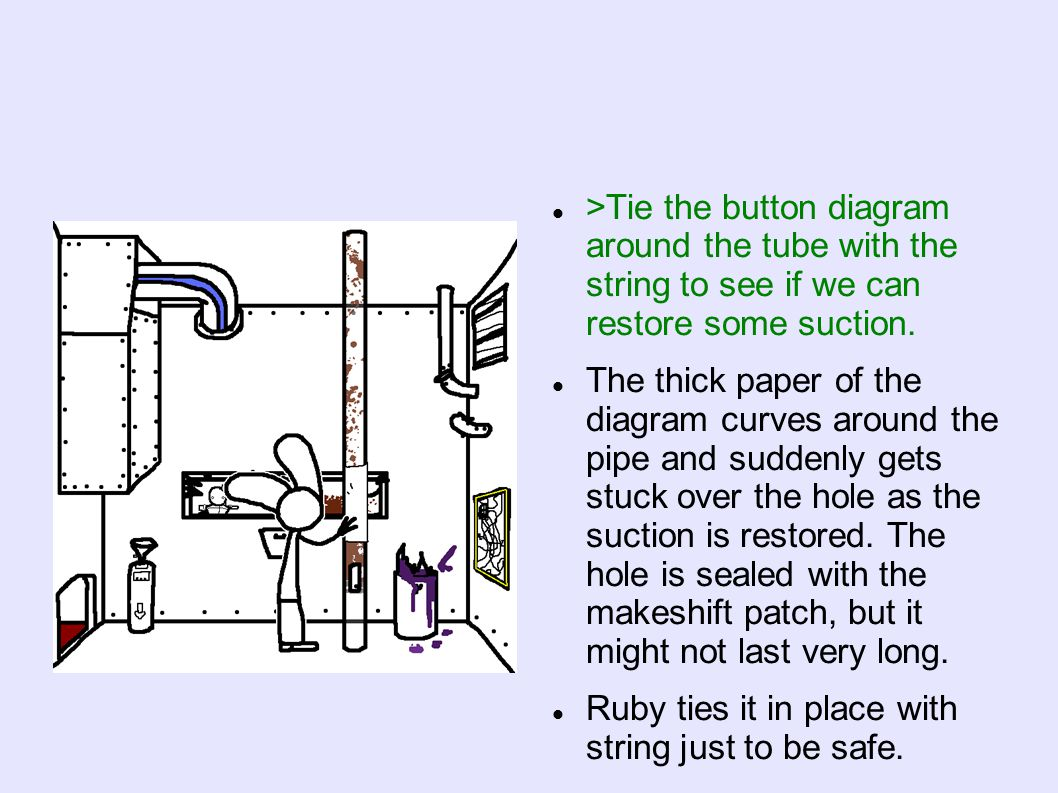 >Tie the button diagram around the tube with the string to see if we can restore some suction. The thick paper of the diagram curves around the pipe a