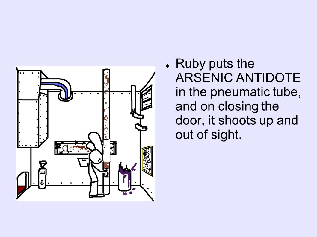 Ruby puts the ARSENIC ANTIDOTE in the pneumatic tube, and on closing the door, it shoots up and out of sight.