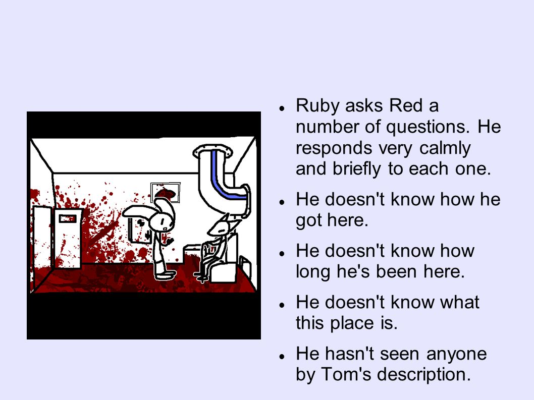 Ruby asks Red a number of questions. He responds very calmly and briefly to each one.