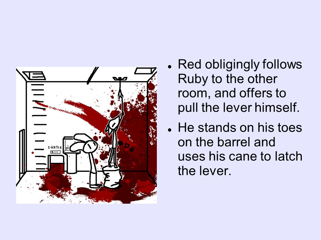 Red obligingly follows Ruby to the other room, and offers to pull the lever himself.