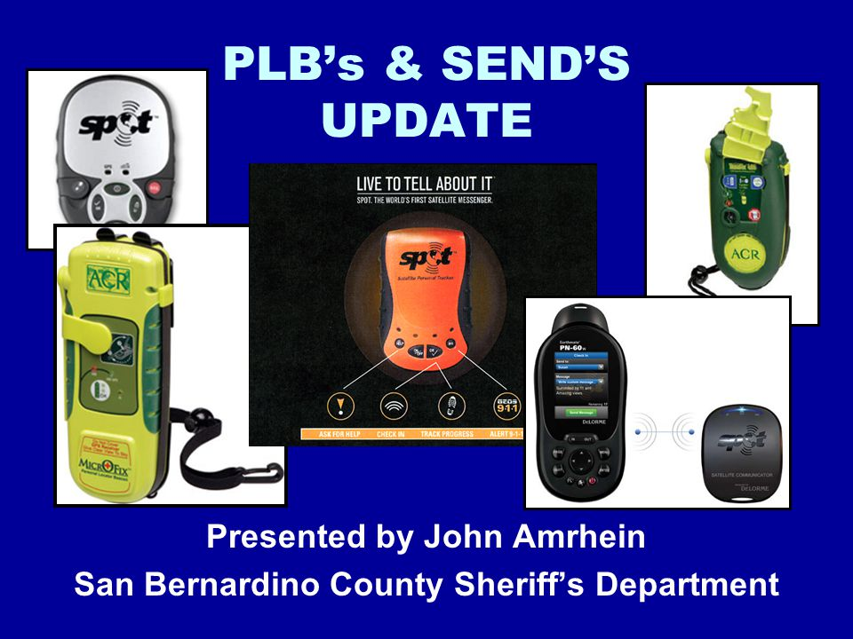 PLB's & SEND'S UPDATE Presented by John Amrhein San Bernardino County Sheriff's Department