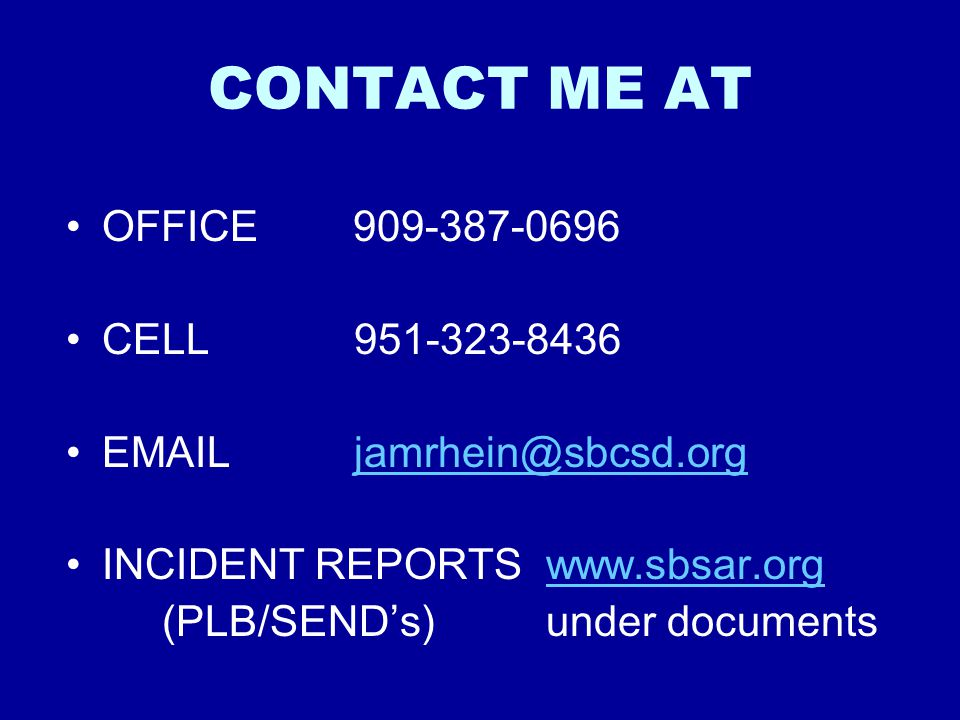 CONTACT ME AT OFFICE 909-387-0696 CELL951-323-8436 EMAILjamrhein@sbcsd.orgjamrhein@sbcsd.org INCIDENT REPORTSwww.sbsar.orgwww.sbsar.org (PLB/SEND's)under documents