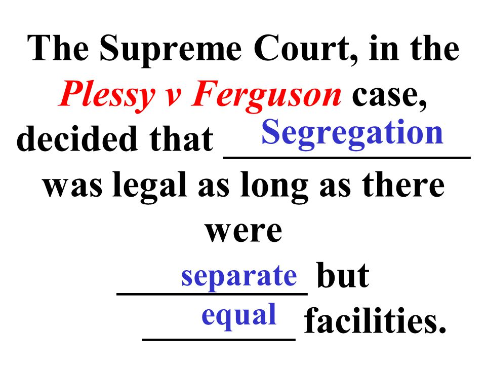 The Supreme Court, in the Plessy v Ferguson case, decided that _____________ was legal as long as there were __________ but ________ facilities.