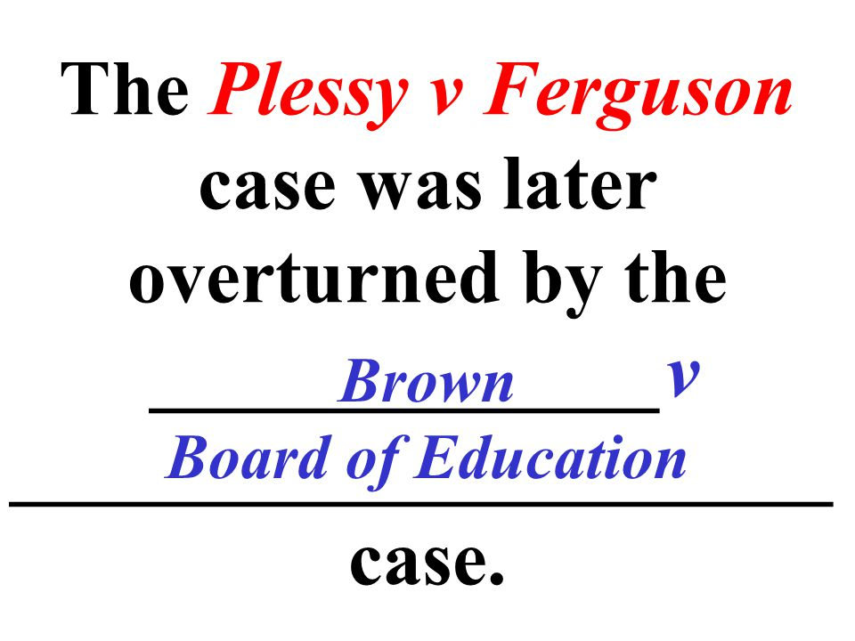 The Plessy v Ferguson case was later overturned by the _____________v _____________________ case.