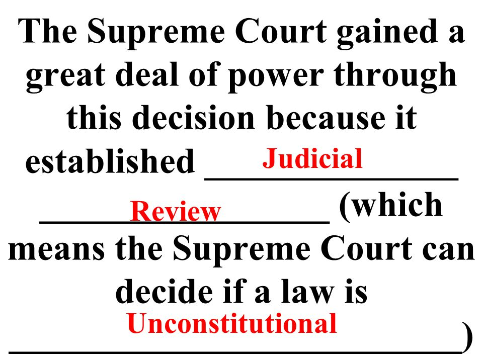 The Supreme Court gained a great deal of power through this decision because it established ______________ ________________ (which means the Supreme Court can decide if a law is _________________________) Judicial Review Unconstitutional