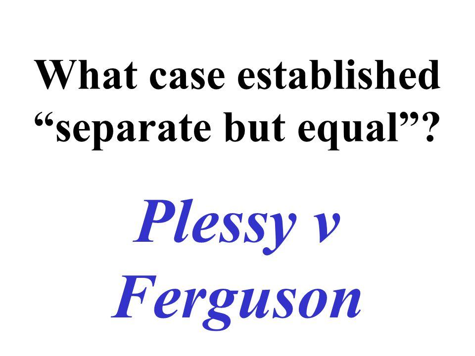 """What case established """"separate but equal""""? Plessy v Ferguson"""