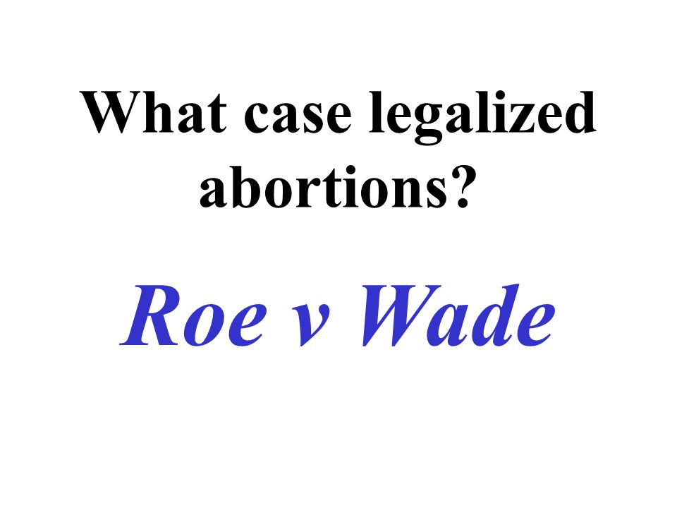 What case legalized abortions Roe v Wade
