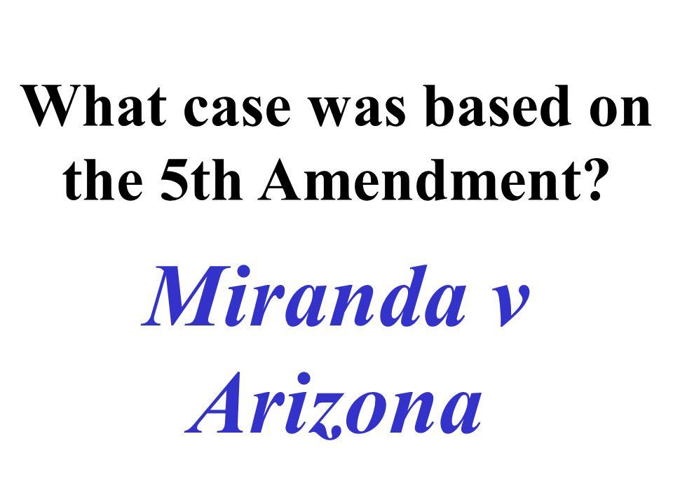 What case was based on the 5th Amendment? Miranda v Arizona