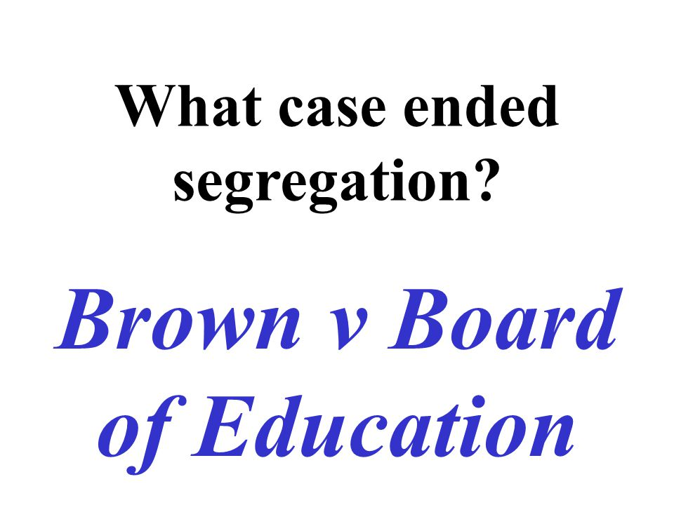 What case ended segregation? Brown v Board of Education