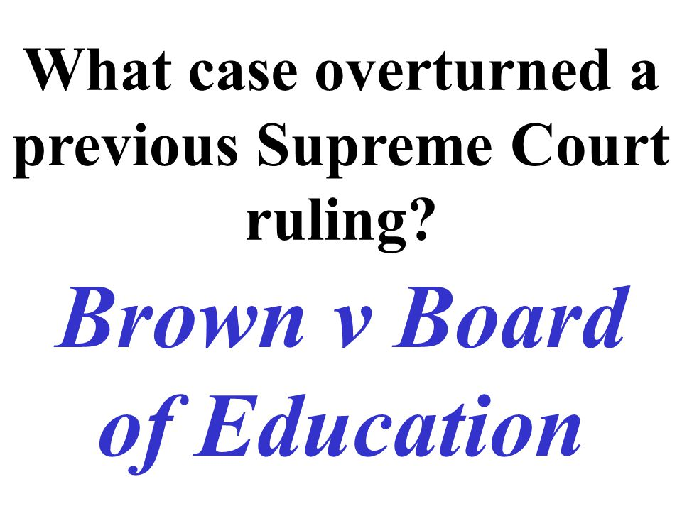 What case overturned a previous Supreme Court ruling? Brown v Board of Education