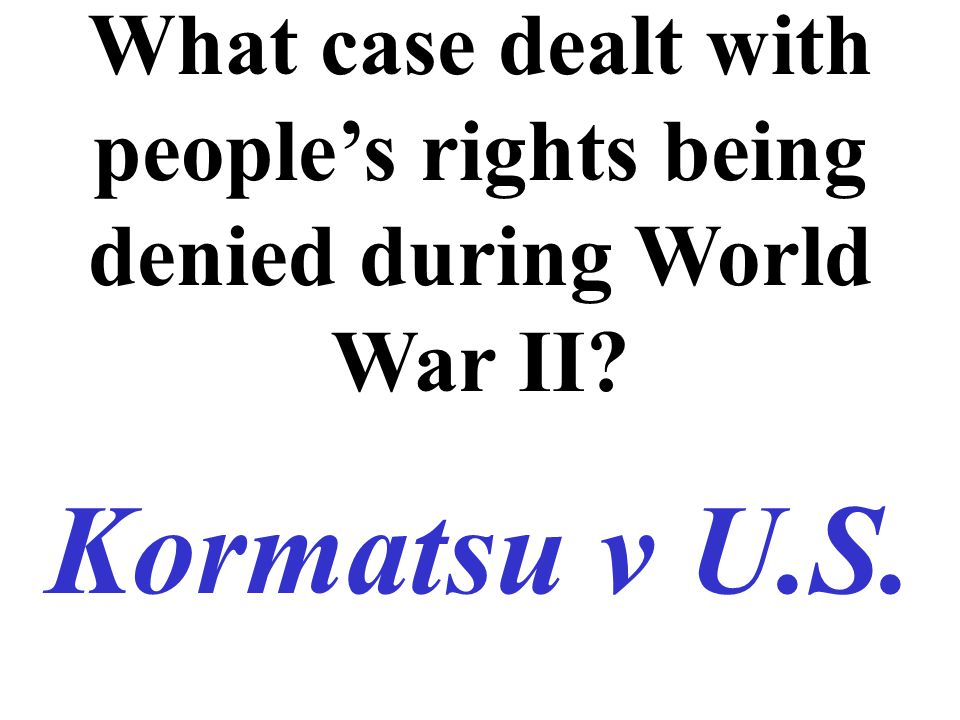 What case dealt with people's rights being denied during World War II Kormatsu v U.S.